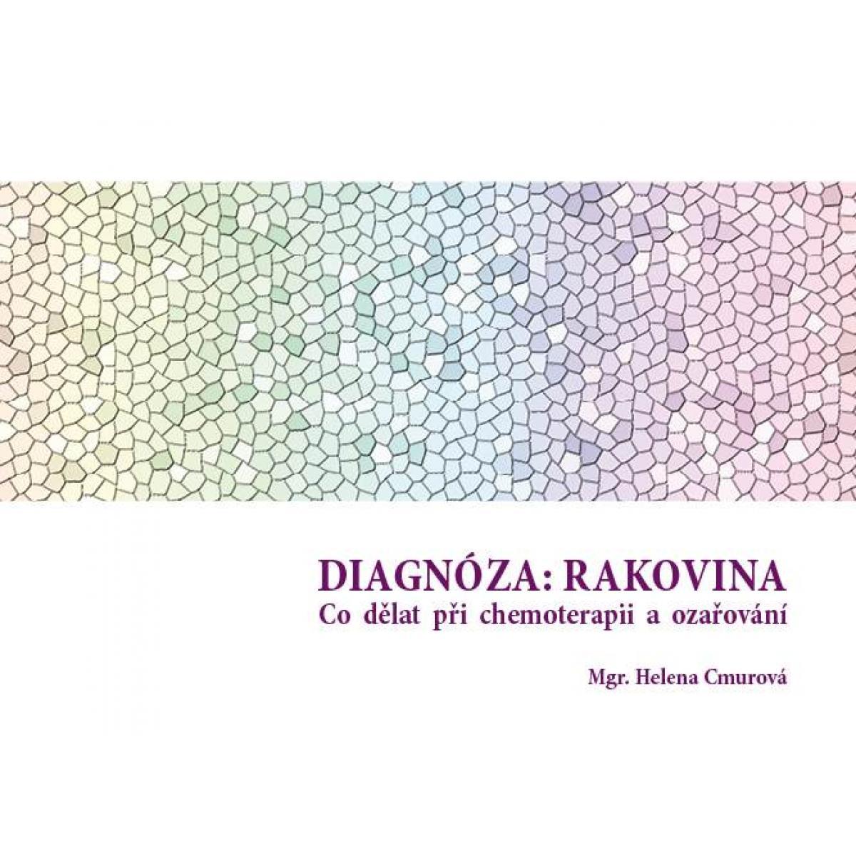 Diagnóza: Rakovina - Co dělat při chemoterapii a ozařovaní - Cmurová Helena Mgr.