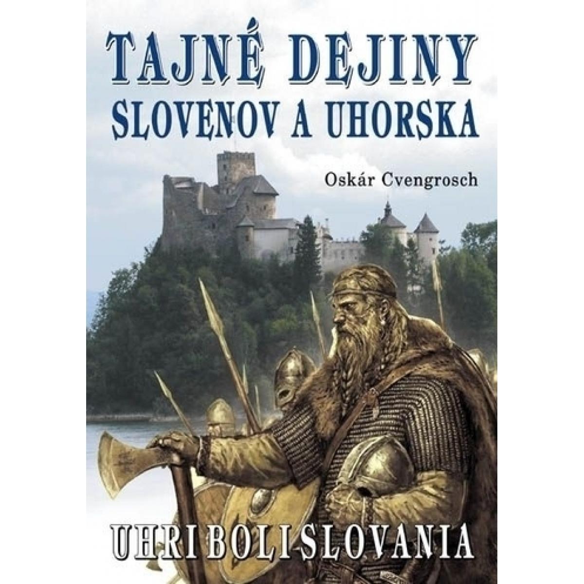Tajné dejiny Slovenov a Uhorska - Uhri boli Slovania - Cvengrosch Oskár